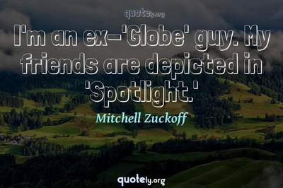 Photo Quote of I'm an ex-'Globe' guy. My friends are depicted in 'Spotlight.'