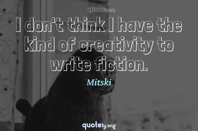 Photo Quote of I don't think I have the kind of creativity to write fiction.