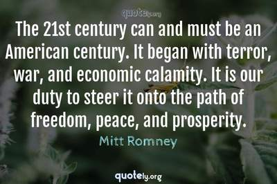Photo Quote of The 21st century can and must be an American century. It began with terror, war, and economic calamity. It is our duty to steer it onto the path of freedom, peace, and prosperity.