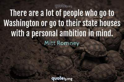 Photo Quote of There are a lot of people who go to Washington or go to their state houses with a personal ambition in mind.