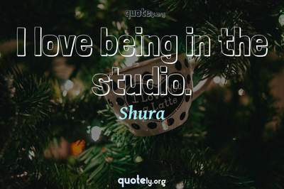 Photo Quote of I love being in the studio.