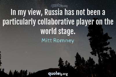 Photo Quote of In my view, Russia has not been a particularly collaborative player on the world stage.