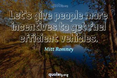 Photo Quote of Let's give people more incentives to get fuel efficient vehicles.