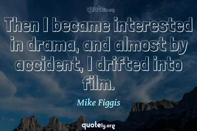 Photo Quote of Then I became interested in drama, and almost by accident, I drifted into film.