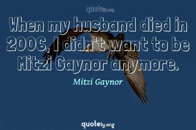 Photo Quote of When my husband died in 2006, I didn't want to be Mitzi Gaynor anymore.