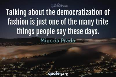 Photo Quote of Talking about the democratization of fashion is just one of the many trite things people say these days.