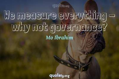 Photo Quote of We measure everything - why not governance?