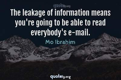 Photo Quote of The leakage of information means you're going to be able to read everybody's e-mail.