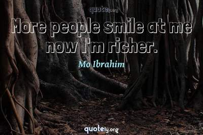 Photo Quote of More people smile at me now I'm richer.