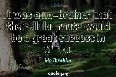 Photo Quote of It was a no-brainer that the cellular route would be a great success in Africa.