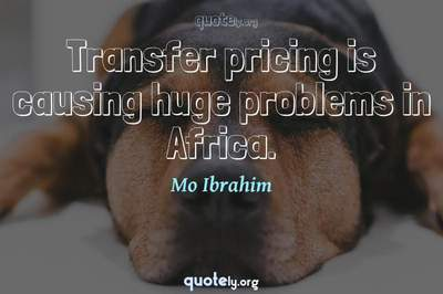 Photo Quote of Transfer pricing is causing huge problems in Africa.