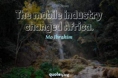 Photo Quote of The mobile industry changed Africa.
