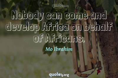 Photo Quote of Nobody can come and develop Africa on behalf of Africans.