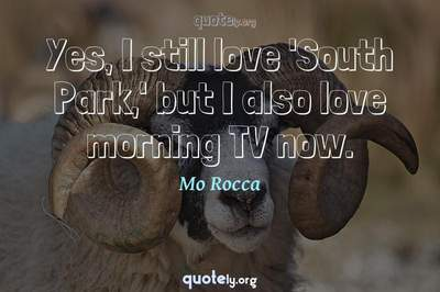 Photo Quote of Yes, I still love 'South Park,' but I also love morning TV now.