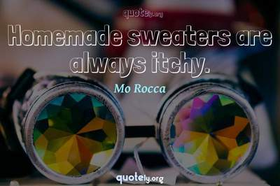 Photo Quote of Homemade sweaters are always itchy.