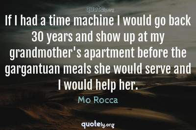 Photo Quote of If I had a time machine I would go back 30 years and show up at my grandmother's apartment before the gargantuan meals she would serve and I would help her.