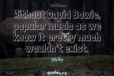 Photo Quote of Without David Bowie, popular music as we know it pretty much wouldn't exist.