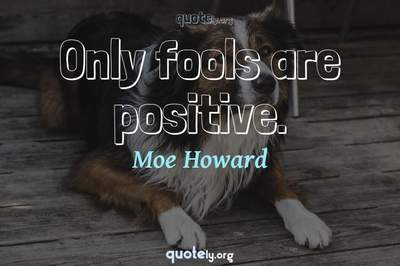 Photo Quote of Only fools are positive.
