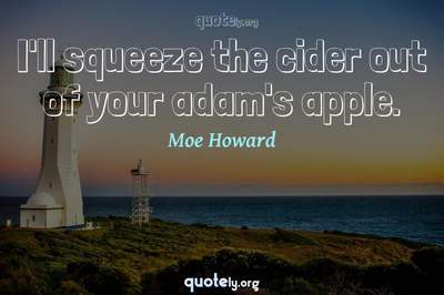 Photo Quote of I'll squeeze the cider out of your adam's apple.