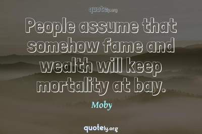 Photo Quote of People assume that somehow fame and wealth will keep mortality at bay.