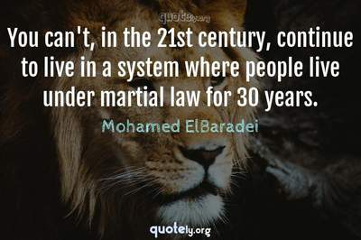 Photo Quote of You can't, in the 21st century, continue to live in a system where people live under martial law for 30 years.