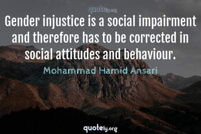Photo Quote of Gender injustice is a social impairment and therefore has to be corrected in social attitudes and behaviour.