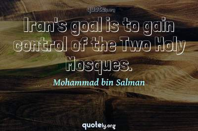 Photo Quote of Iran's goal is to gain control of the Two Holy Mosques.