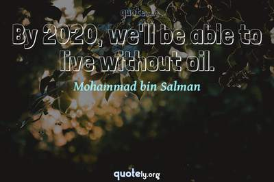 Photo Quote of By 2020, we'll be able to live without oil.