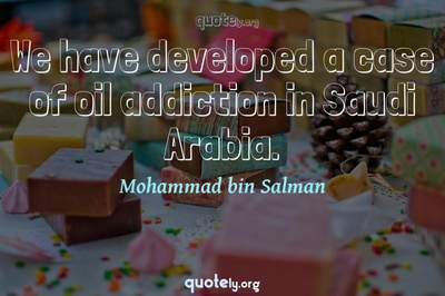 Photo Quote of We have developed a case of oil addiction in Saudi Arabia.