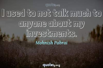 Photo Quote of I used to not talk much to anyone about my investments.