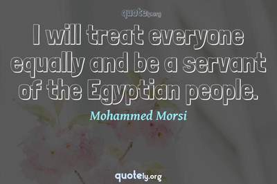 Photo Quote of I will treat everyone equally and be a servant of the Egyptian people.