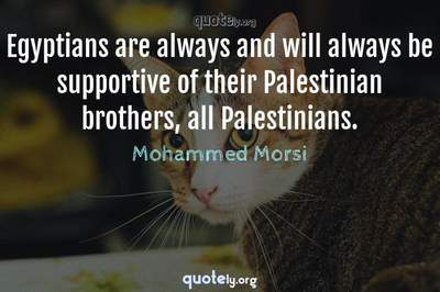Photo Quote of Egyptians are always and will always be supportive of their Palestinian brothers, all Palestinians.
