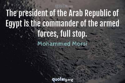 Photo Quote of The president of the Arab Republic of Egypt is the commander of the armed forces, full stop.