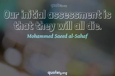 Photo Quote of Our initial assessment is that they will all die.