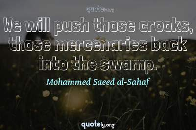 Photo Quote of We will push those crooks, those mercenaries back into the swamp.
