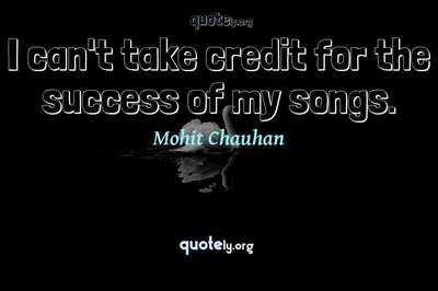 Photo Quote of I can't take credit for the success of my songs.