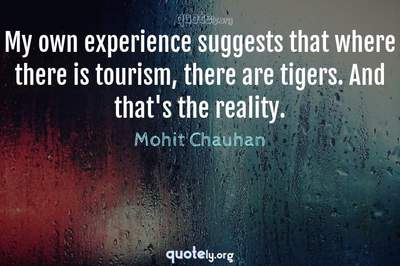 Photo Quote of My own experience suggests that where there is tourism, there are tigers. And that's the reality.