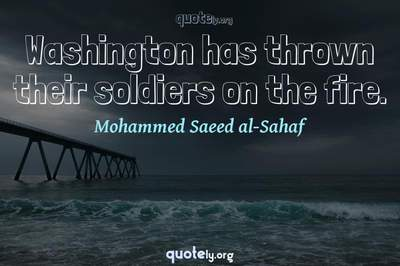 Photo Quote of Washington has thrown their soldiers on the fire.