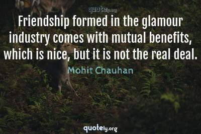 Photo Quote of Friendship formed in the glamour industry comes with mutual benefits, which is nice, but it is not the real deal.