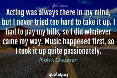 Photo Quote of Acting was always there in my mind, but I never tried too hard to take it up. I had to pay my bills, so I did whatever came my way. Music happened first, so I took it up quite passionately.