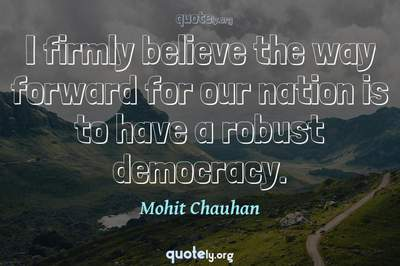 Photo Quote of I firmly believe the way forward for our nation is to have a robust democracy.