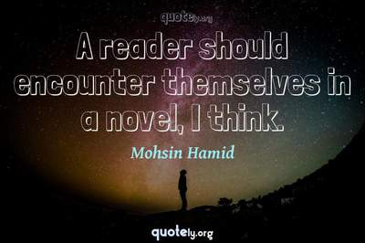 Photo Quote of A reader should encounter themselves in a novel, I think.