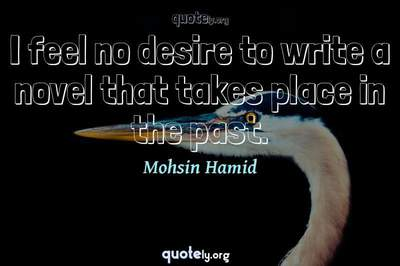 Photo Quote of I feel no desire to write a novel that takes place in the past.