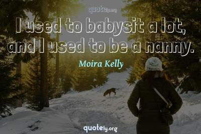 Photo Quote of I used to babysit a lot, and I used to be a nanny.