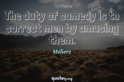 Photo Quote of The duty of comedy is to correct men by amusing them.