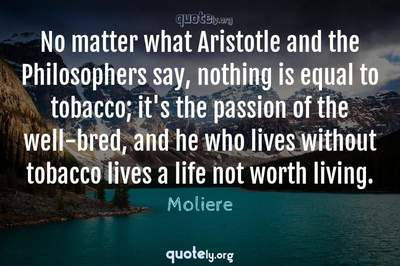 Photo Quote of No matter what Aristotle and the Philosophers say, nothing is equal to tobacco; it's the passion of the well-bred, and he who lives without tobacco lives a life not worth living.