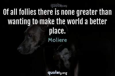 Photo Quote of Of all follies there is none greater than wanting to make the world a better place.