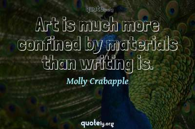 Photo Quote of Art is much more confined by materials than writing is.