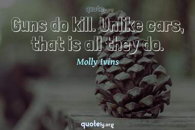 Photo Quote of Guns do kill. Unlike cars, that is all they do.