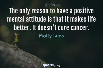 Photo Quote of The only reason to have a positive mental attitude is that it makes life better. It doesn't cure cancer.